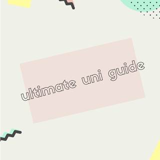 Ultimate Uni Guide